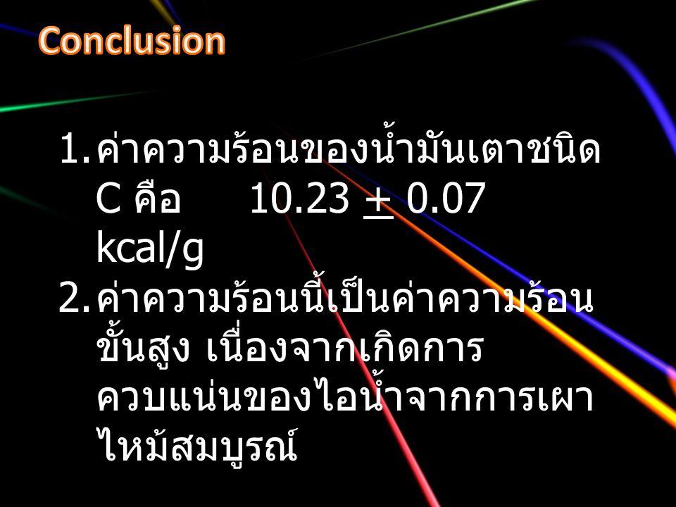 Conclusion ค่าความร้อนของน้ำมันเตาชนิด C คือ 10.23 + 0.07 kcal/g.