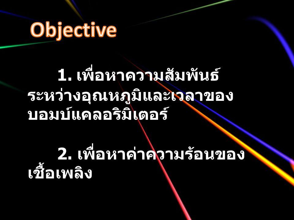 Objective 1. เพื่อหาความสัมพันธ์ระหว่างอุณหภูมิและเวลาของบอมบ์แคลอริมิเตอร์ 2.