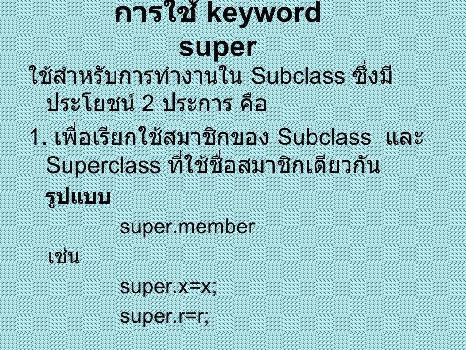 การใช้ keyword super ใช้สำหรับการทำงานใน Subclass ซึ่งมีประโยชน์ 2 ประการ คือ.