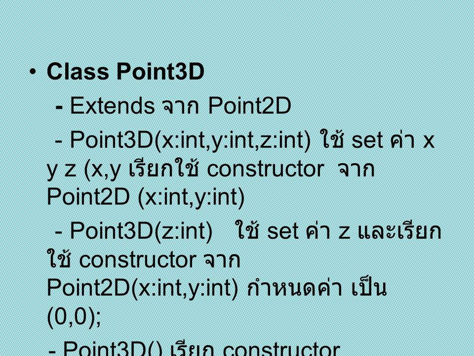 Class Point3D - Extends จาก Point2D. - Point3D(x:int,y:int,z:int) ใช้ set ค่า x y z (x,y เรียกใช้ constructor จาก Point2D (x:int,y:int)