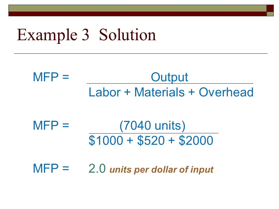 Example 3 Solution MFP = Output Labor + Materials + Overhead