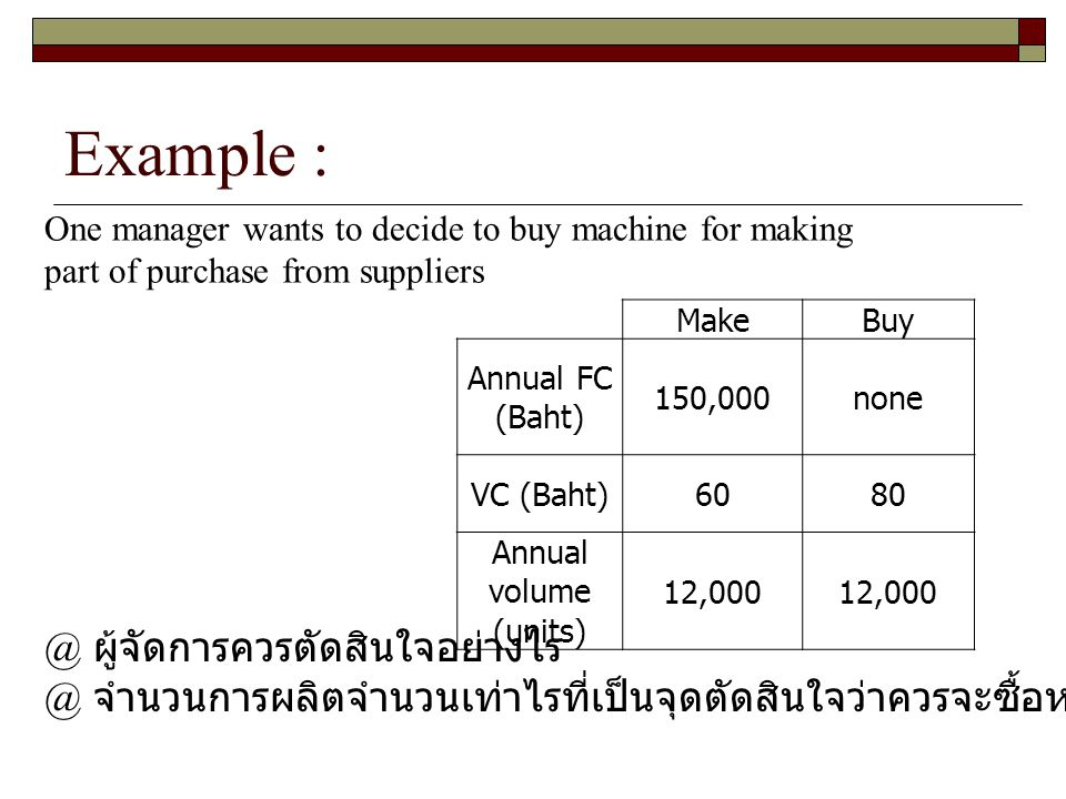 Example : Make Buy Annual FC (Baht) 150,000 none VC (Baht) 60 80