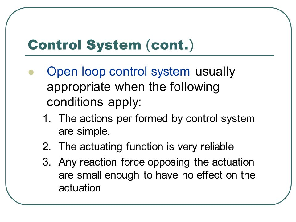 Control System (cont.) Open loop control system usually appropriate when the following conditions apply:
