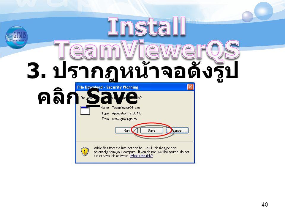 Install TeamViewerQS 3. ปรากฎหน้าจอดังรูป คลิก Save