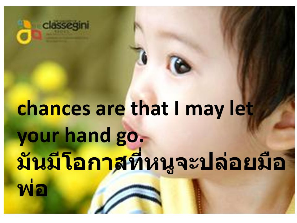 chances are that I may let your hand go. มันมีโอกาสที่หนูจะปล่อยมือพ่อ