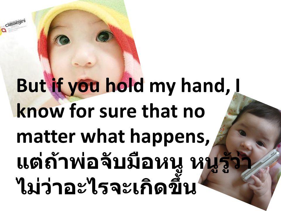 But if you hold my hand, I know for sure that no matter what happens, แต่ถ้าพ่อจับมือหนู หนูรู้ว่าไม่ว่าอะไรจะเกิดขึ้น