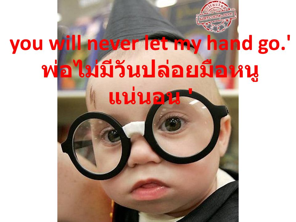 you will never let my hand go. พ่อไม่มีวันปล่อยมือหนูแน่นอน