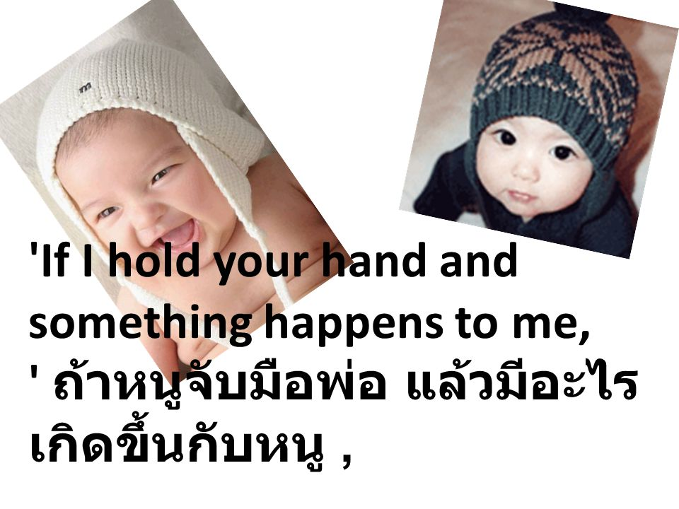 If I hold your hand and something happens to me, ถ้าหนูจับมือพ่อ แล้วมีอะไรเกิดขึ้นกับหนู ,