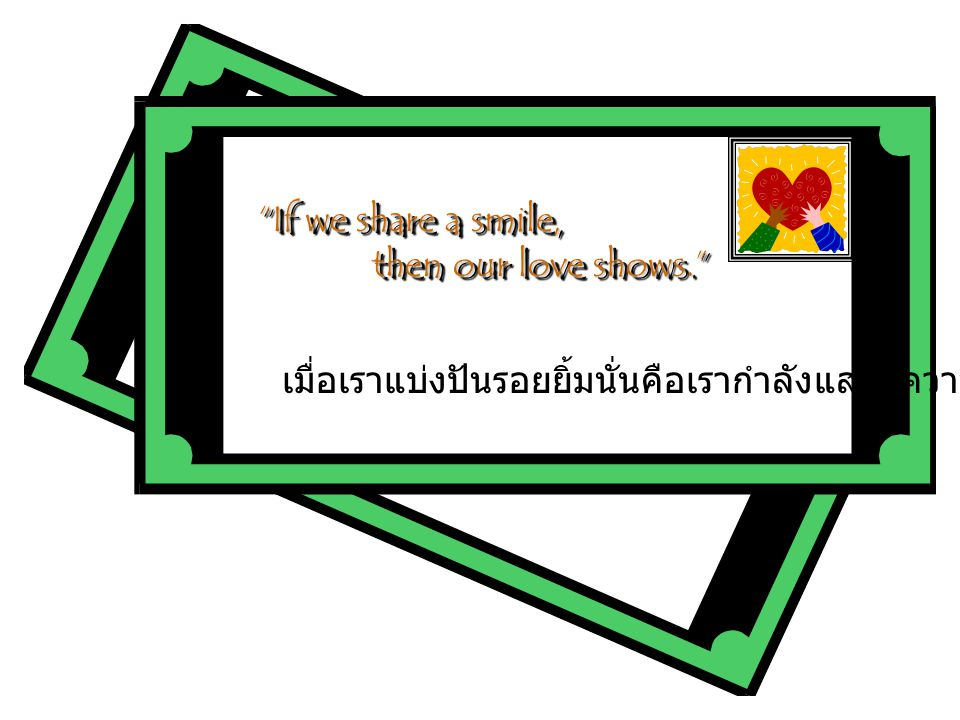 If we share a smile, then our love shows. เมื่อเราแบ่งปันรอยยิ้มนั่นคือเรากำลังแสดงความรัก