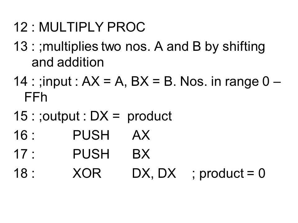 12 : MULTIPLY PROC 13 : ;multiplies two nos. A and B by shifting and addition. 14 : ;input : AX = A, BX = B. Nos. in range 0 – FFh.