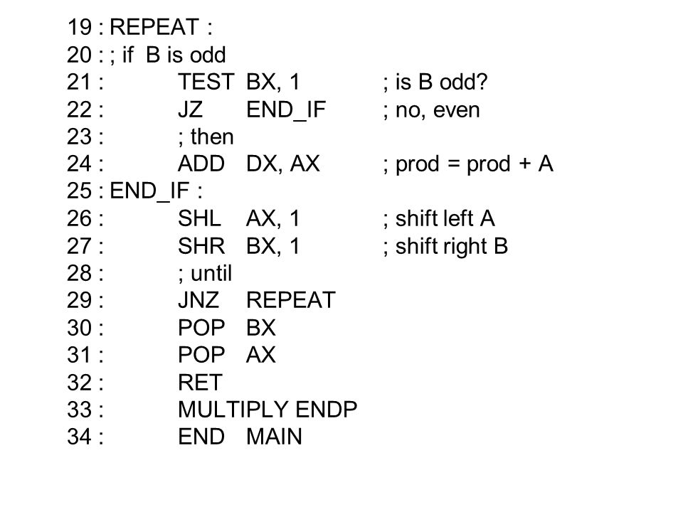 19 : REPEAT : 20 : ; if B is odd. 21 : TEST BX, 1 ; is B odd 22 : JZ END_IF ; no, even. 23 : ; then.