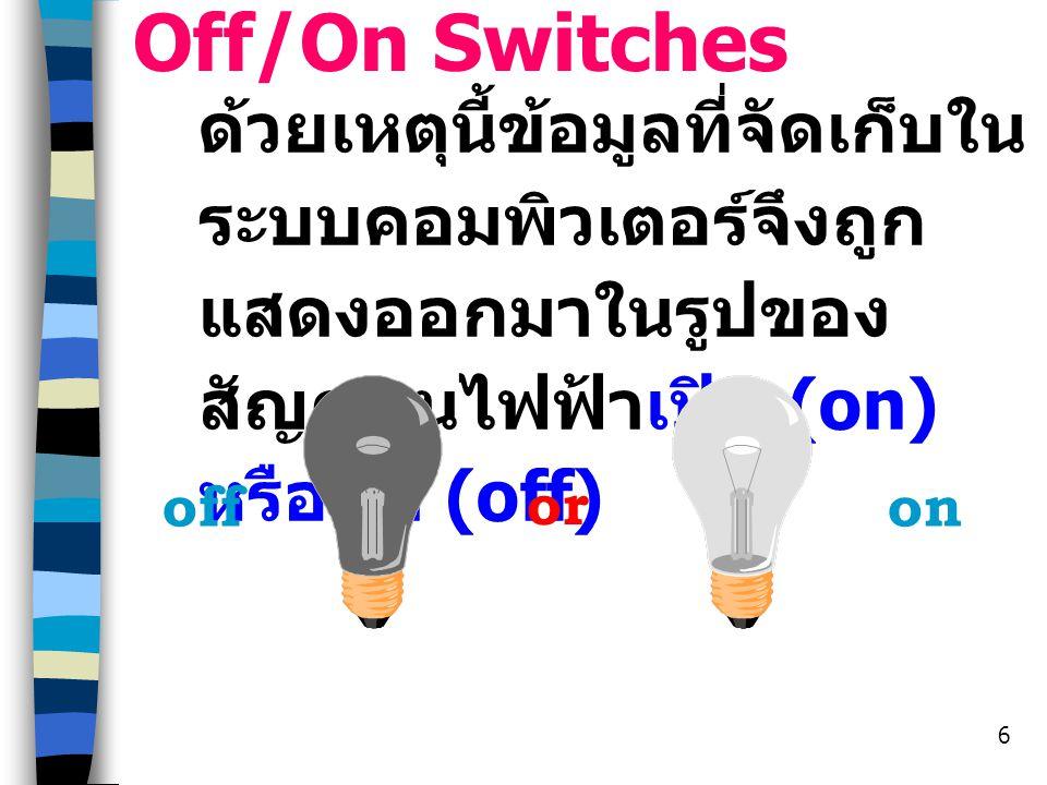 Off/On Switches ด้วยเหตุนี้ข้อมูลที่จัดเก็บในระบบคอมพิวเตอร์จึงถูกแสดงออกมาในรูปของสัญญานไฟฟ้าเปิด (on) หรือปิด (off)