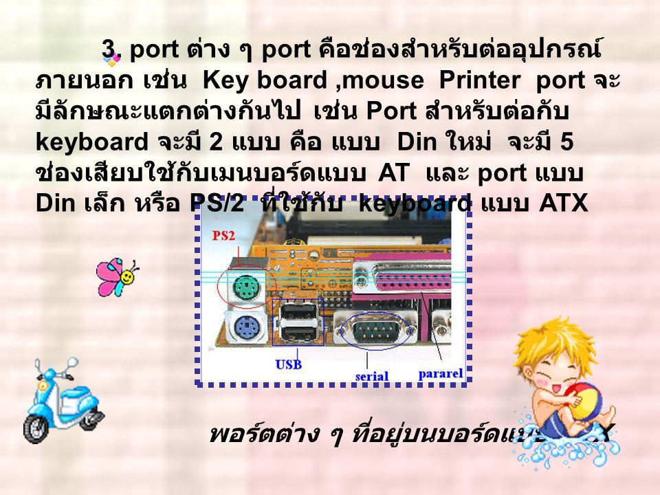 3. port ต่าง ๆ port คือช่องสำหรับต่ออุปกรณ์ ภายนอก เช่น Key board ,mouse Printer port จะมีลักษณะแตกต่างกันไป เช่น Port สำหรับต่อกับ keyboard จะมี 2 แบบ คือ แบบ Din ใหม่ จะมี 5 ช่องเสียบใช้กับเมนบอร์ดแบบ AT และ port แบบ Din เล็ก หรือ PS/2 ที่ใช้กับ keyboard แบบ ATX