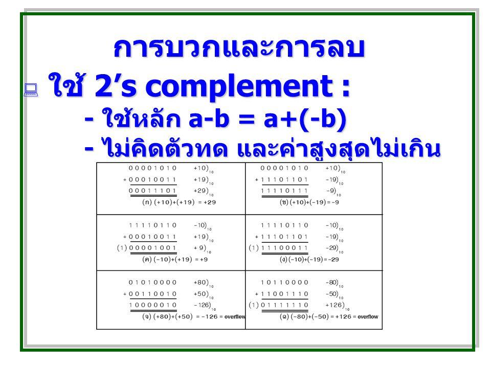การบวกและการลบ ใช้ 2's complement : - ใช้หลัก a-b = a+(-b)