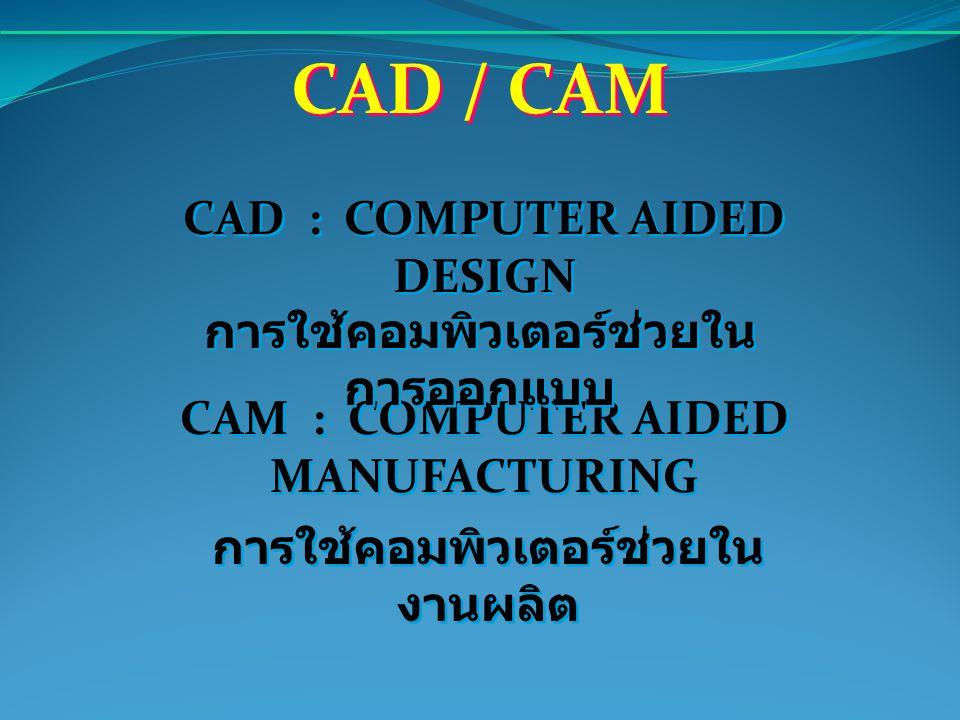 CAD / CAM CAD : COMPUTER AIDED DESIGN การใช้คอมพิวเตอร์ช่วยในการออกแบบ