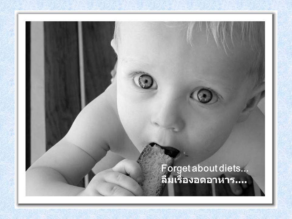 Forget about diets... ลืมเรื่องอดอาหาร....