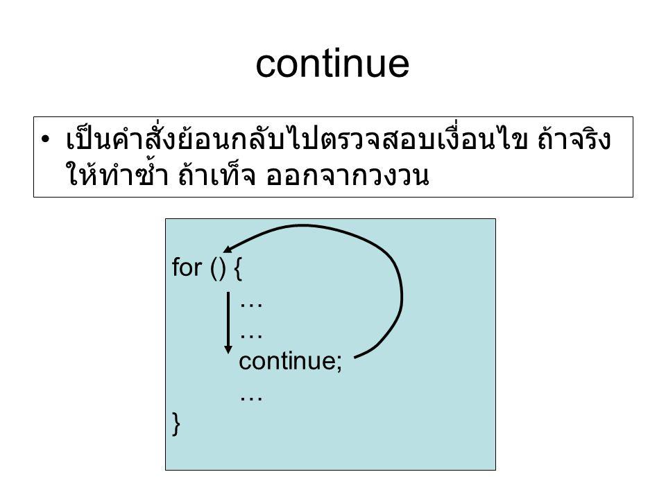 continue เป็นคำสั่งย้อนกลับไปตรวจสอบเงื่อนไข ถ้าจริง ให้ทำซ้ำ ถ้าเท็จ ออกจากวงวน. for () { … continue;