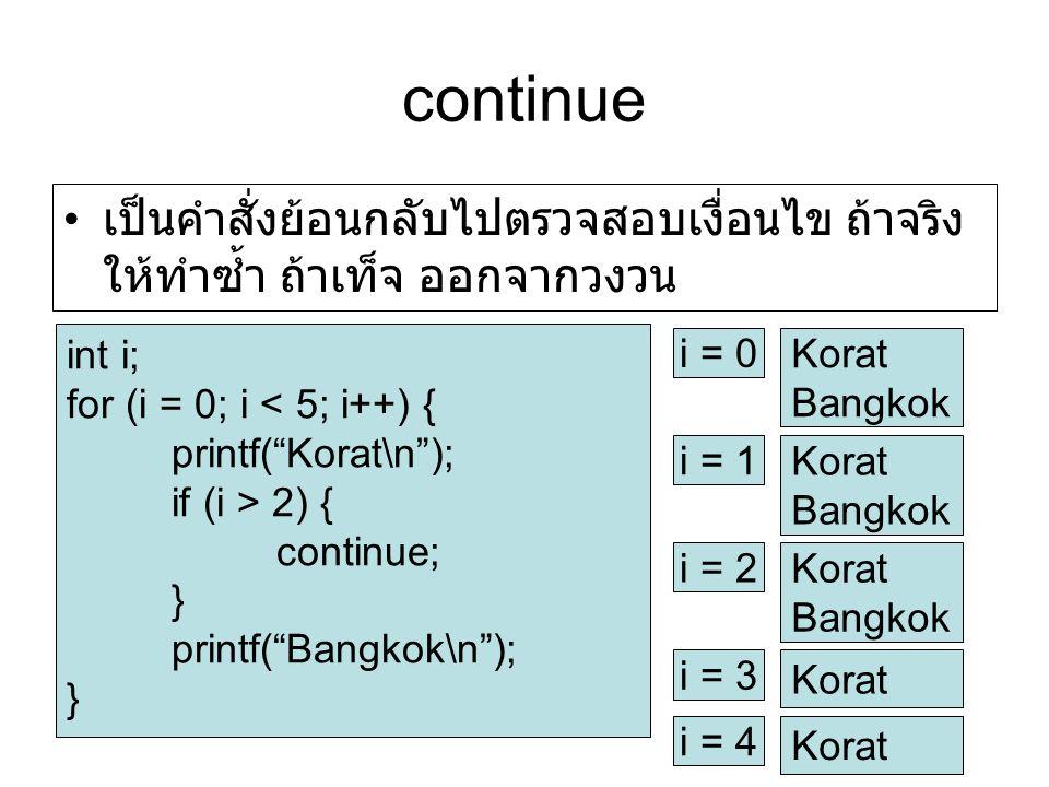 continue เป็นคำสั่งย้อนกลับไปตรวจสอบเงื่อนไข ถ้าจริง ให้ทำซ้ำ ถ้าเท็จ ออกจากวงวน. int i; for (i = 0; i < 5; i++) {