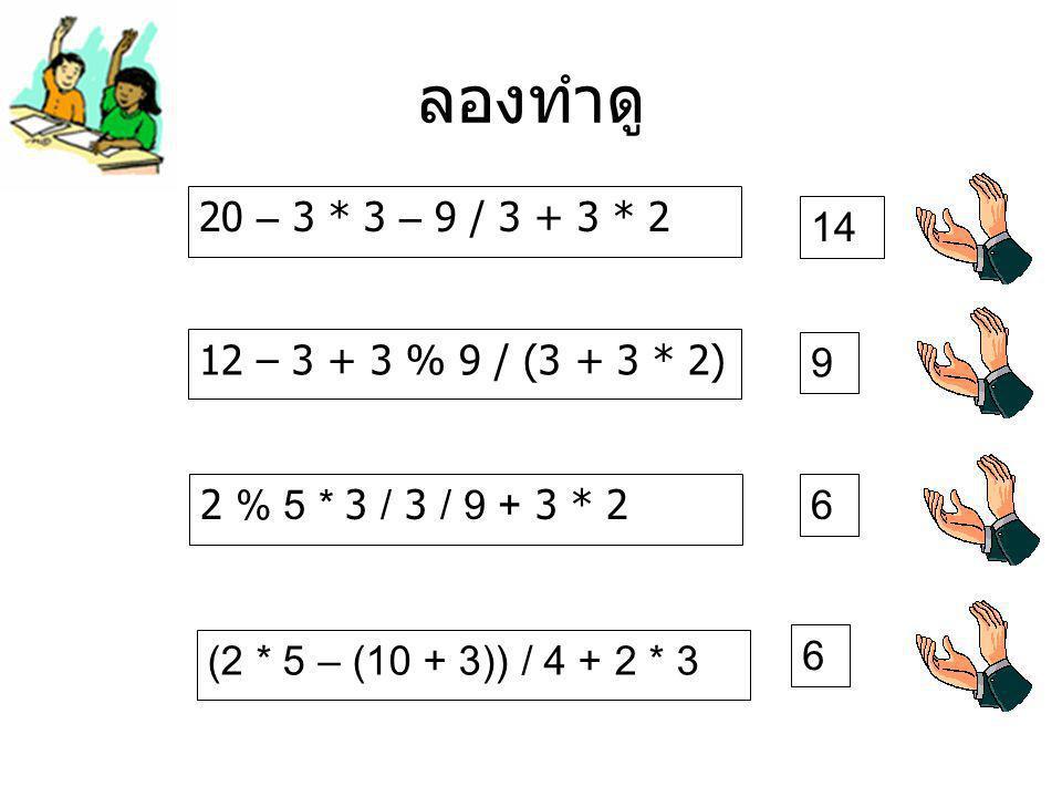ลองทำดู 20 – 3 * 3 – 9 / 3 + 3 * 2 14 12 – 3 + 3 % 9 / (3 + 3 * 2) 9