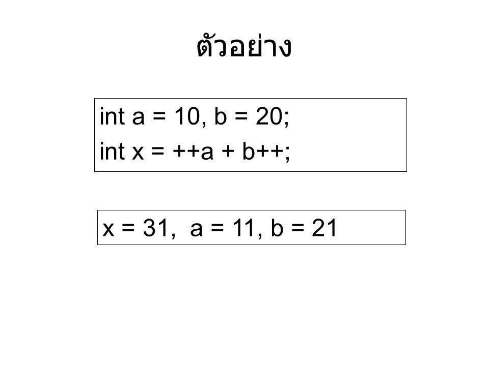 ตัวอย่าง int a = 10, b = 20; int x = ++a + b++; x = 31, a = 11, b = 21