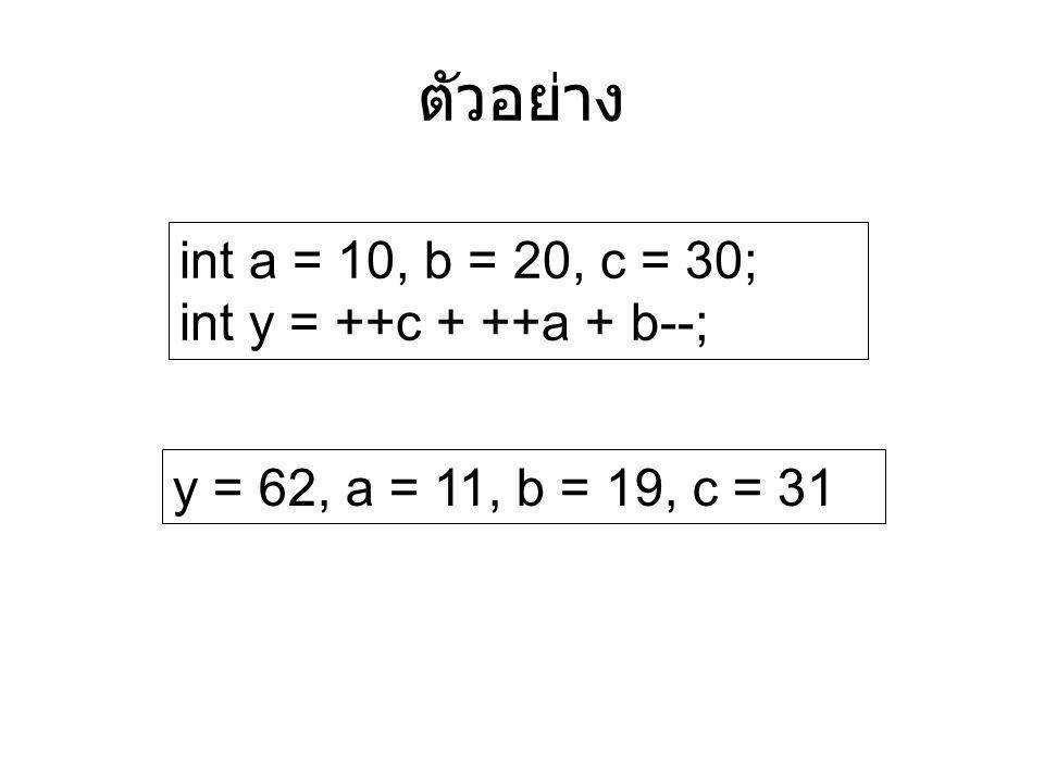 ตัวอย่าง int a = 10, b = 20, c = 30; int y = ++c + ++a + b--;