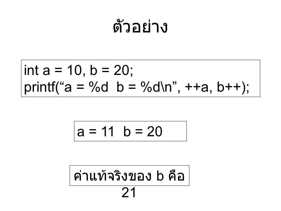 ตัวอย่าง int a = 10, b = 20; printf( a = %d b = %d\n , ++a, b++);