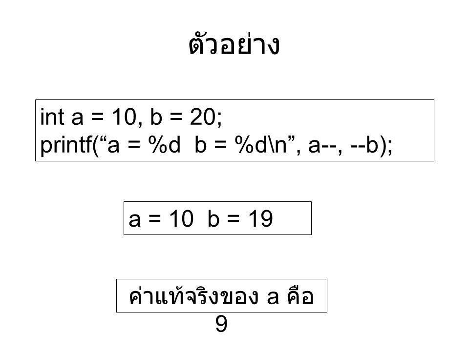 ตัวอย่าง int a = 10, b = 20; printf( a = %d b = %d\n , a--, --b);