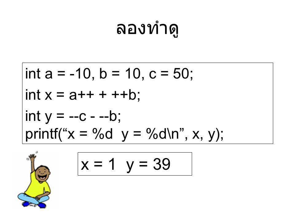 ลองทำดู x = 1 y = 39 int a = -10, b = 10, c = 50; int x = a++ + ++b;