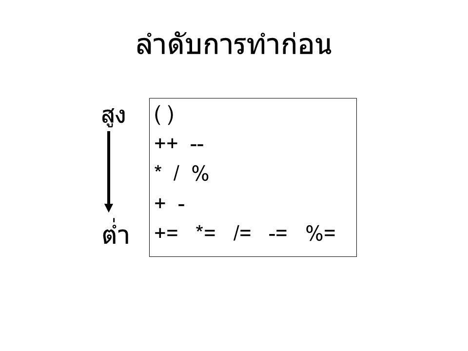 ลำดับการทำก่อน สูง ( ) ++ -- * / % + - += *= /= -= %= ต่ำ