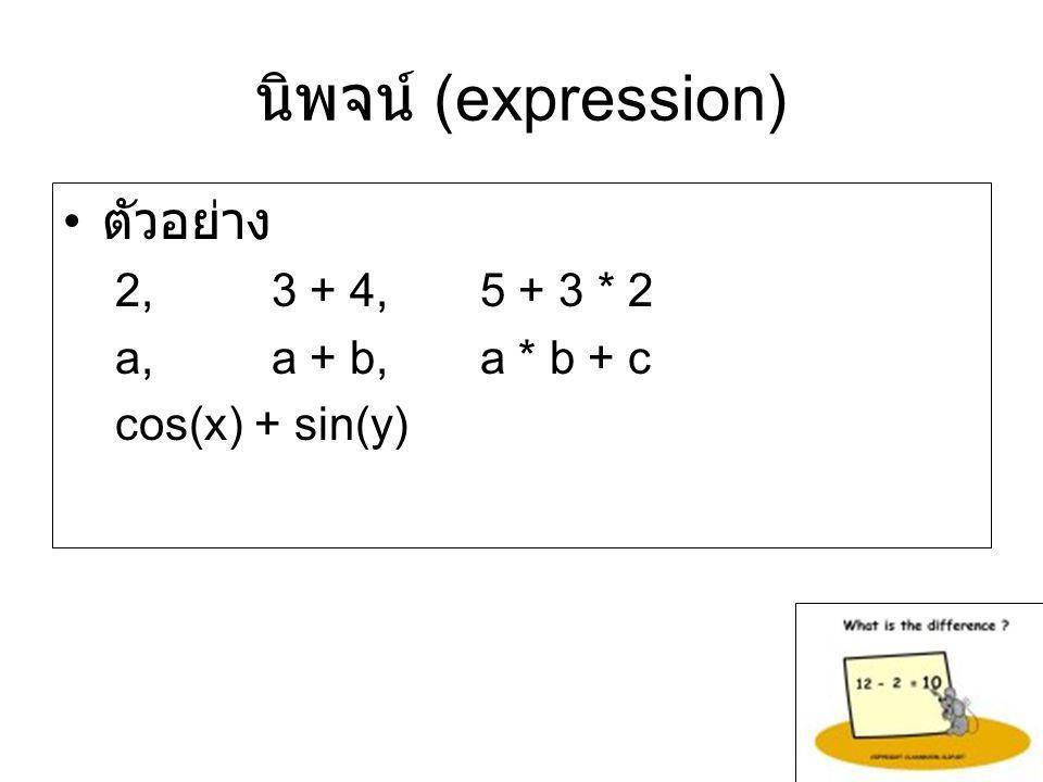 นิพจน์ (expression) ตัวอย่าง 2, 3 + 4, 5 + 3 * 2 a, a + b, a * b + c