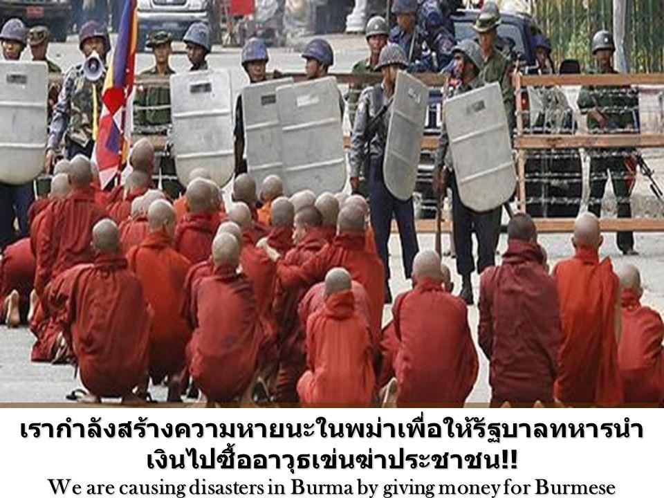 เรากำลังสร้างความหายนะในพม่าเพื่อให้รัฐบาลทหารนำเงินไปซื้ออาวุธเข่นฆ่าประชาชน!!