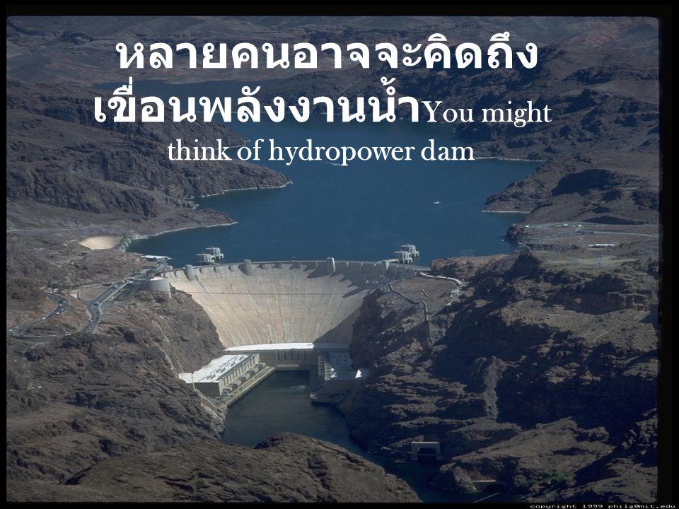 หลายคนอาจจะคิดถึงเขื่อนพลังงานน้ำYou might think of hydropower dam