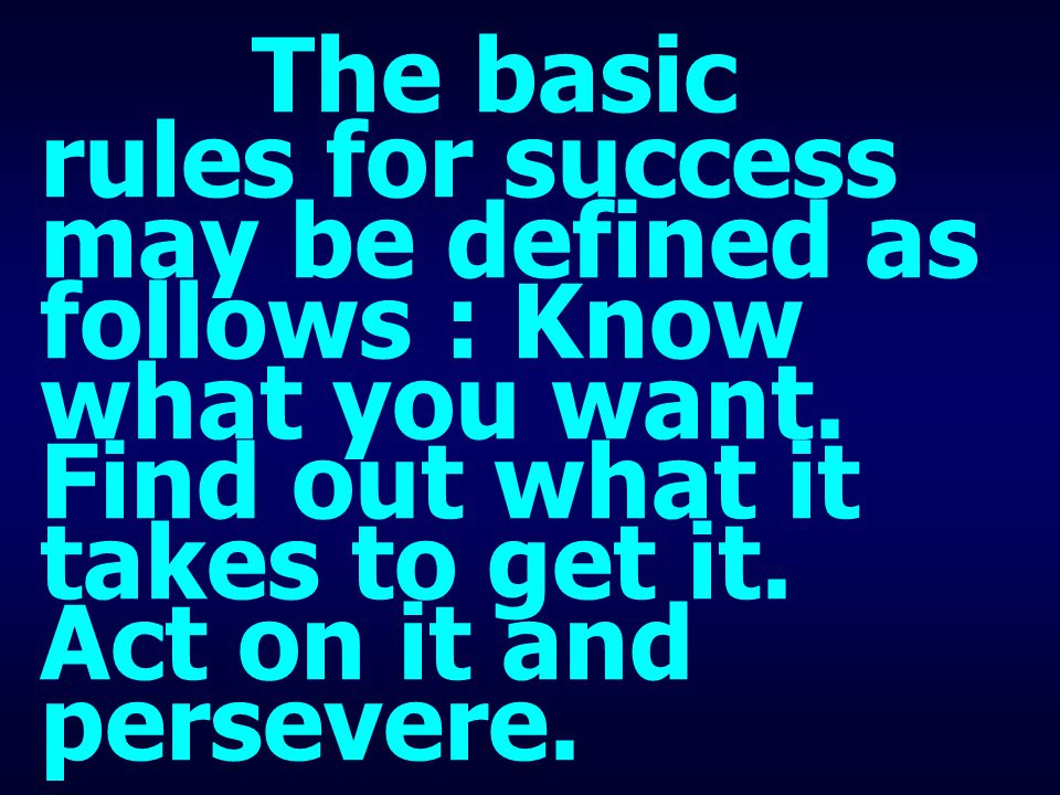 The basic rules for success may be defined as follows : Know what you want. Find out what it takes to get it. Act on it and persevere.