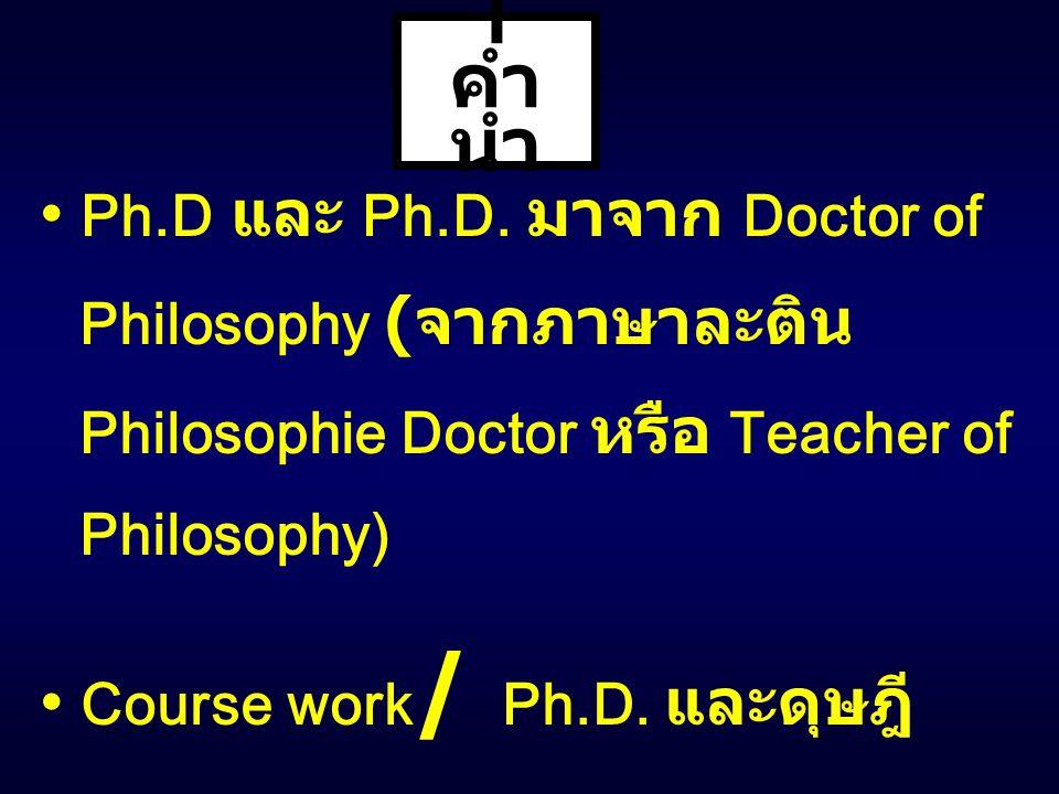 I คำนำ • Ph.D และ Ph.D. มาจาก Doctor of Philosophy (จากภาษาละติน Philosophie Doctor หรือ Teacher of Philosophy)