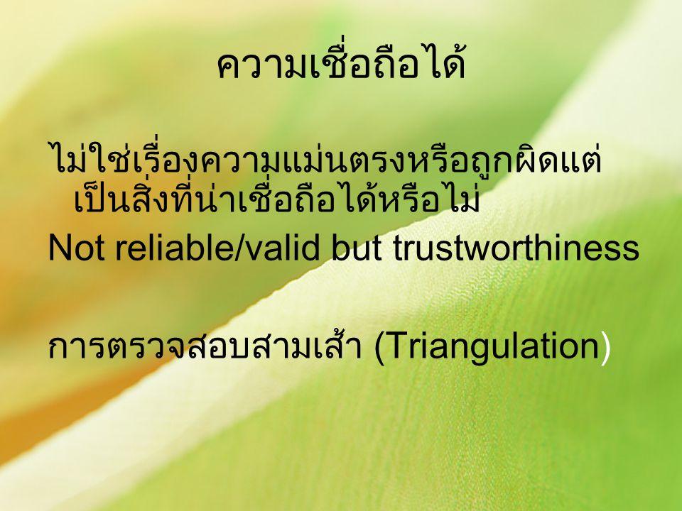 ความเชื่อถือได้ ไม่ใช่เรื่องความแม่นตรงหรือถูกผิดแต่เป็นสิ่งที่น่าเชื่อถือได้หรือไม่ Not reliable/valid but trustworthiness.