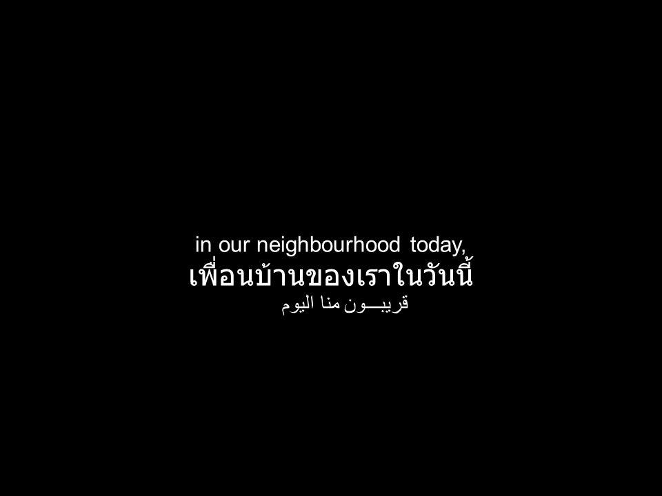 in our neighbourhood today, เพื่อนบ้านของเราในวันนี้