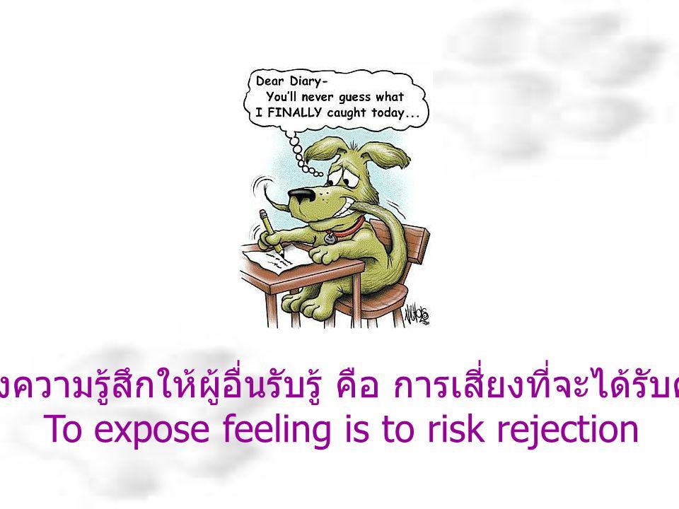 การแสดงความรู้สึกให้ผู้อื่นรับรู้ คือ การเสี่ยงที่จะได้รับคำปฏิเสธ
