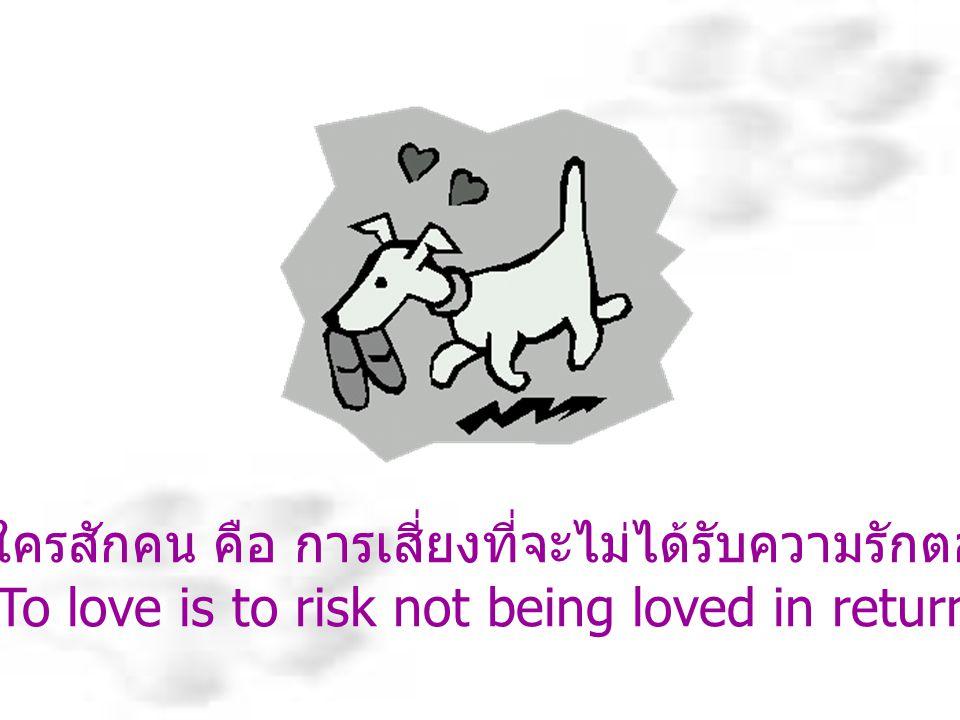 การรักใครสักคน คือ การเสี่ยงที่จะไม่ได้รับความรักตอบแทน
