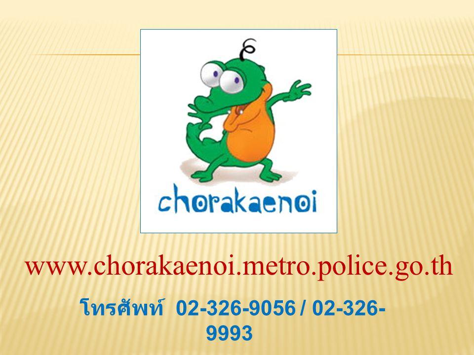 www.chorakaenoi.metro.police.go.th โทรศัพท์ 02-326-9056 / 02-326-9993
