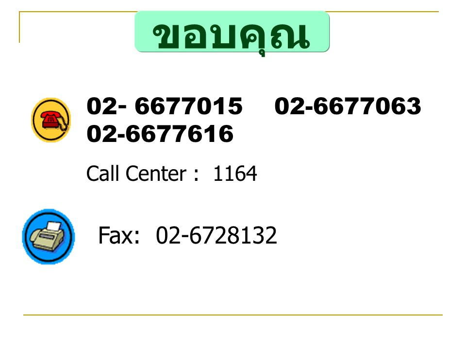 ขอบคุณ 02- 6677015 02-6677063 02-6677616 Call Center : 1164 Fax: 02-6728132