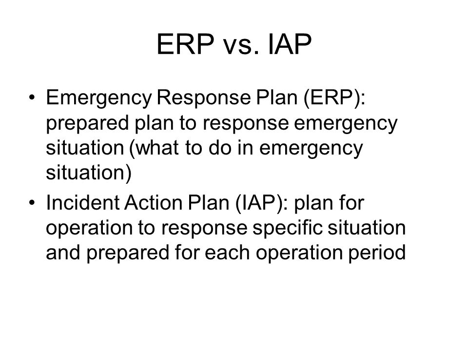 ERP vs. IAP Emergency Response Plan (ERP): prepared plan to response emergency situation (what to do in emergency situation)