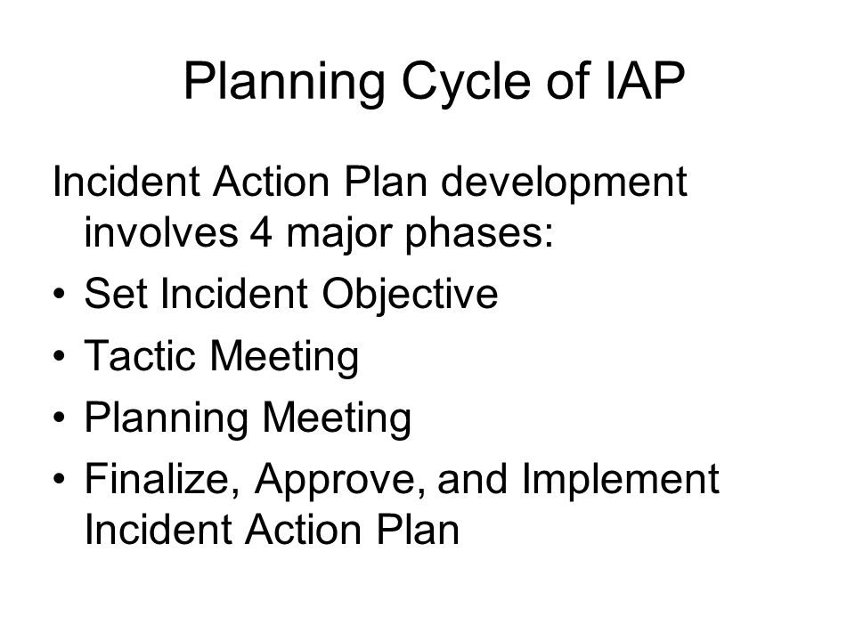 Planning Cycle of IAP Incident Action Plan development involves 4 major phases: Set Incident Objective.