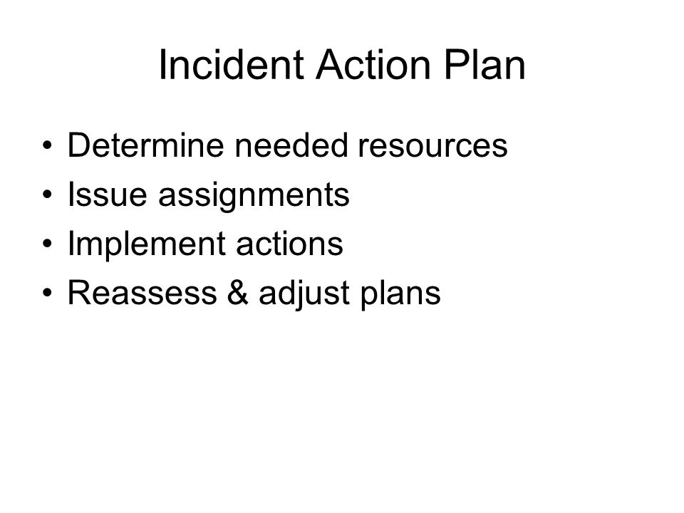 Incident Action Plan Determine needed resources Issue assignments