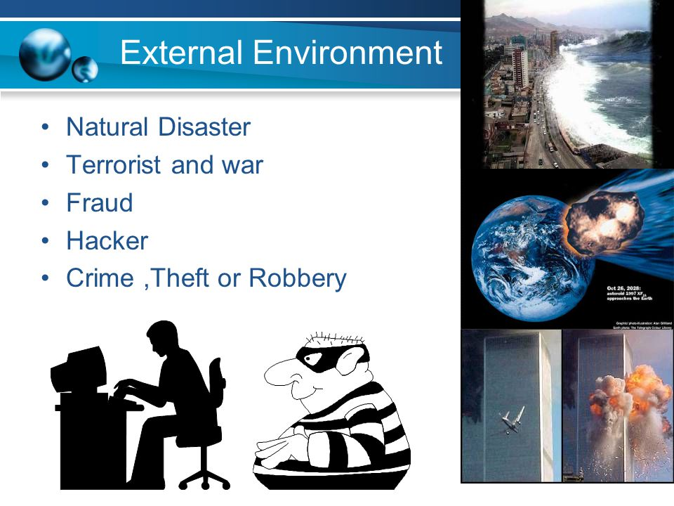 External Environment Natural Disaster Terrorist and war Fraud Hacker