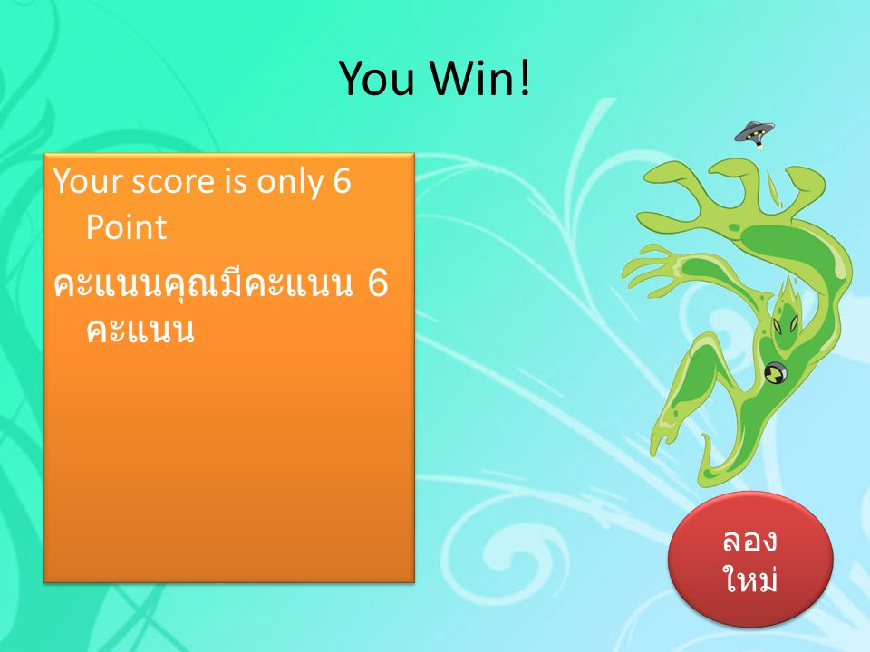 You Win! Your score is only 6 Point คะแนนคุณมีคะแนน 6 คะแนน ลองใหม่