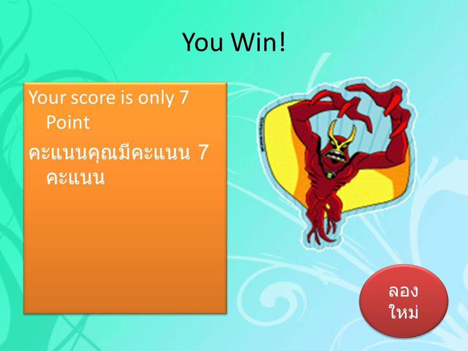 You Win! Your score is only 7 Point คะแนนคุณมีคะแนน 7 คะแนน ลองใหม่