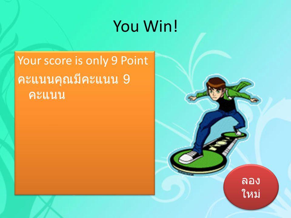 You Win! Your score is only 9 Point คะแนนคุณมีคะแนน 9 คะแนน ลองใหม่