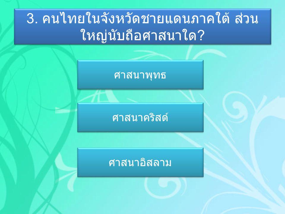 3. คนไทยในจังหวัดชายแดนภาคใต้ ส่วนใหญ่นับถือศาสนาใด
