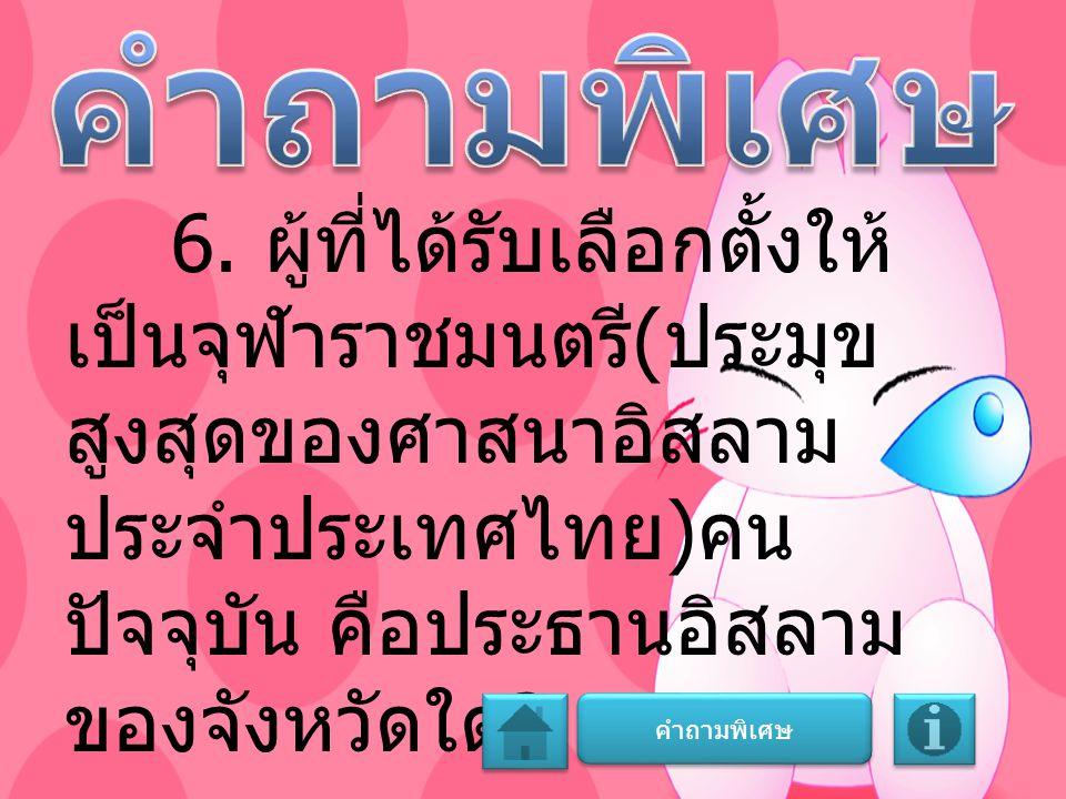 คำถามพิเศษ 6. ผู้ที่ได้รับเลือกตั้งให้เป็นจุฬาราชมนตรี(ประมุขสูงสุดของศาสนาอิสลามประจำประเทศไทย)คนปัจจุบัน คือประธานอิสลามของจังหวัดใด