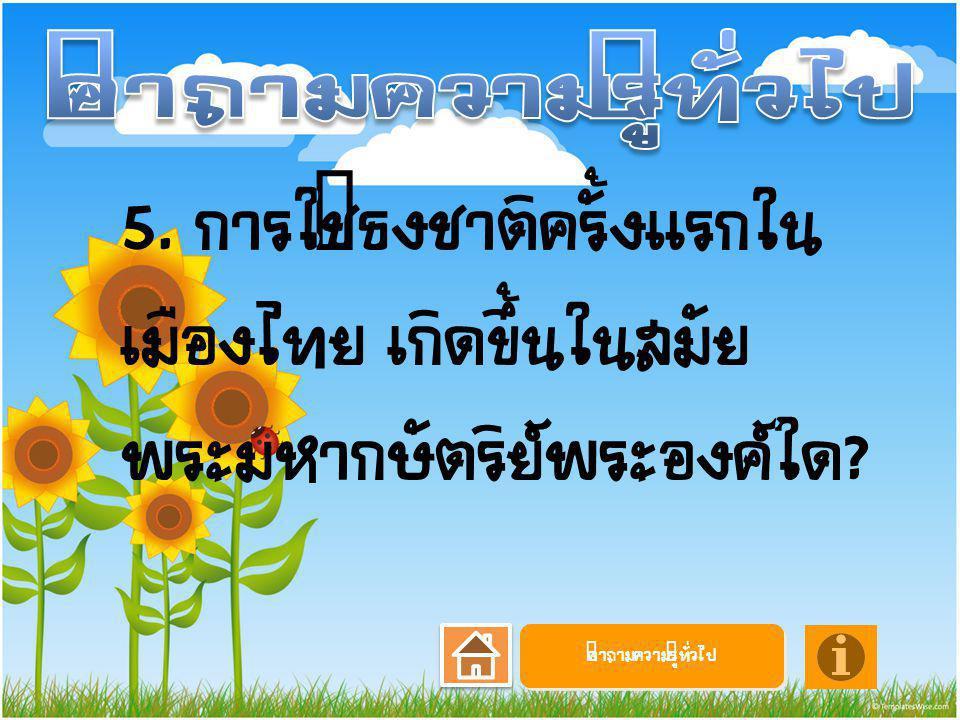 คำถามความรู้ทั่วไป 5. การใช้ธงชาติครั้งแรกในเมืองไทย เกิดขึ้นในสมัยพระมหากษัตริย์พระองค์ใด.